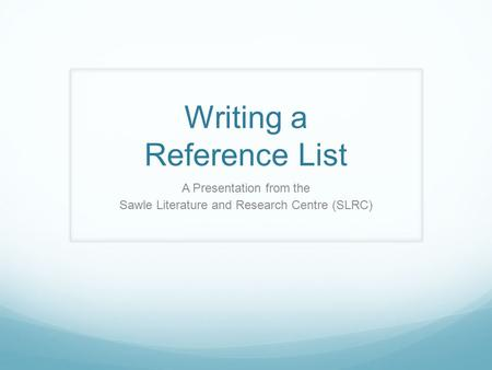 Writing a Reference List A Presentation from the Sawle Literature and Research Centre (SLRC)