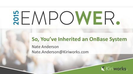 Nate Anderson So, You've Inherited an OnBase System.