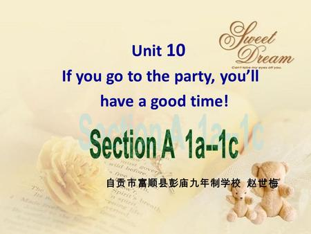 Unit 10 If you go to the party, you'll have a good time! 自贡市富顺县彭庙九年制学校 赵世梅.