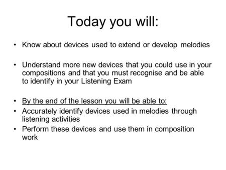 Today you will: Know about devices used to extend or develop melodies Understand more new devices that you could use in your compositions and that you.
