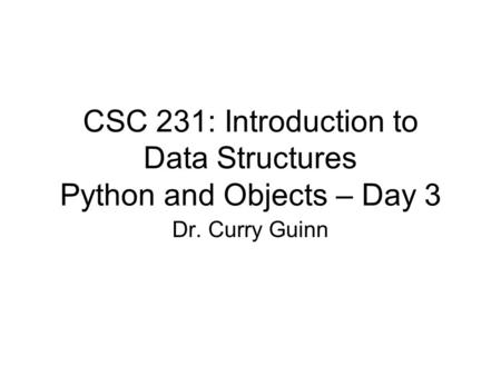 CSC 231: Introduction to Data Structures Python and Objects – Day 3 Dr. Curry Guinn.