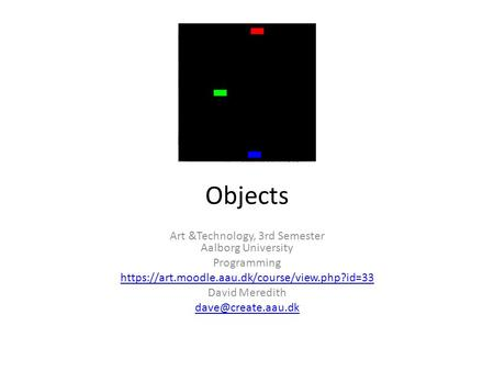 Objects Art &Technology, 3rd Semester Aalborg University Programming https://art.moodle.aau.dk/course/view.php?id=33 David Meredith