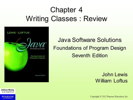 Copyright © 2012 Pearson Education, Inc. Chapter 4 Writing Classes : Review Java Software Solutions Foundations of Program Design Seventh Edition John.