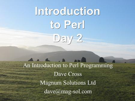 Introduction <strong>to</strong> Perl Day 2 An Introduction <strong>to</strong> Perl Programming Dave Cross Magnum Solutions Ltd