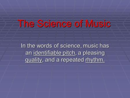 The Science of Music In the words of science, music has an identifiable pitch, a pleasing quality, and a repeated rhythm.