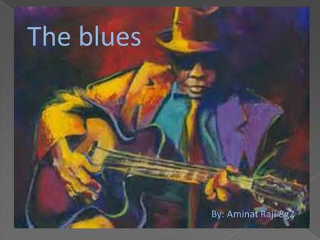 The blues By: Aminat Raji 8g2. Blues What are the arpeggio chords of the12 bar blues? The 12 bar blues primary chords are c, f and g. Each note is played.