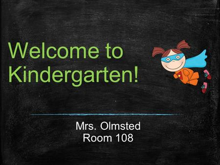 Welcome to Kindergarten! Mrs. Olmsted Room 108. A Little Bit About Me Married to Michael for 21 years. We share a love for the beach, black coffee to.