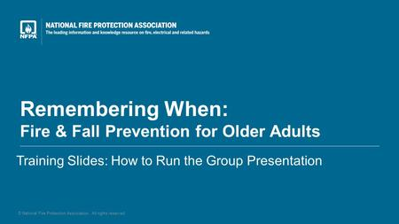 Remembering When: Fire & Fall Prevention for Older Adults Training Slides: How to Run the Group Presentation © National Fire Protection Association. All.