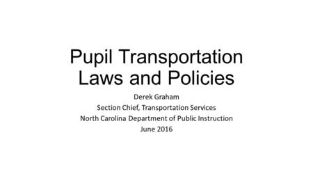 Pupil Transportation Laws and Policies Derek Graham Section Chief, Transportation Services North Carolina Department of Public Instruction June 2016.