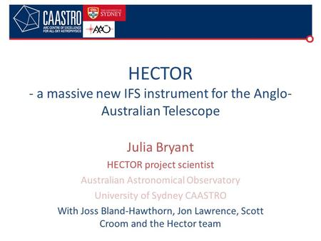 Julia Bryant HECTOR project scientist Australian Astronomical Observatory University of Sydney CAASTRO With Joss Bland-Hawthorn, Jon Lawrence, Scott Croom.