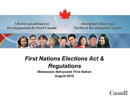 First Nations Elections Act & Regulations Mistawasis Nehiyawak First Nation August 2016.