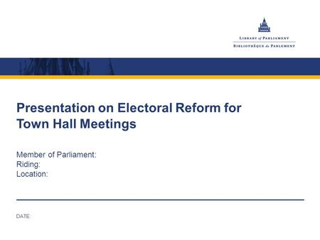Presentation on Electoral Reform for Town Hall Meetings Member of Parliament: Riding: Location: DATE: