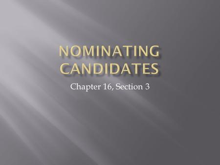 Chapter 16, Section 3.  Learn about four ways candidates for office are nominated in the U.S. political system  Understand the differences between open.