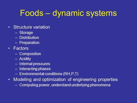 Foods – dynamic systems Structure variation –Storage –Distribution –Preparation Factors –Composition –Acidity –Internal pressures –Interacting phases –Environmental.