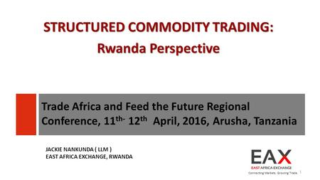 STRUCTURED COMMODITY TRADING: Rwanda Perspective Connecting Markets. Growing Trade. 1 JACKIE NANKUNDA ( LLM ) EAST AFRICA EXCHANGE, RWANDA Trade Africa.