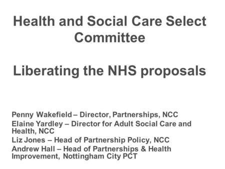 Health and Social Care Select Committee Liberating the NHS proposals Penny Wakefield – Director, Partnerships, NCC Elaine Yardley – Director for Adult.