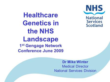 Healthcare Genetics in the NHS Landscape 1 st Gengage Network Conference June 2009 Dr Mike Winter Medical Director National Services Division.