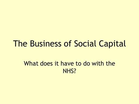 The Business of Social Capital What does it have to do with the NHS?