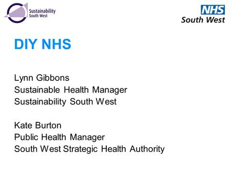 DIY NHS Lynn Gibbons Sustainable Health Manager Sustainability South West Kate Burton Public Health Manager South West Strategic Health Authority.