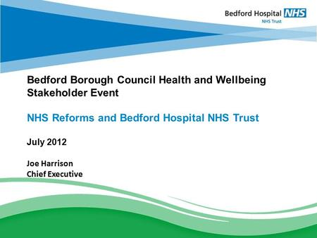 BEDFORD HOSPITAL NHS TRUST Strategic Discussion Bedford Borough Council Health and Wellbeing Stakeholder Event NHS Reforms and Bedford Hospital NHS Trust.