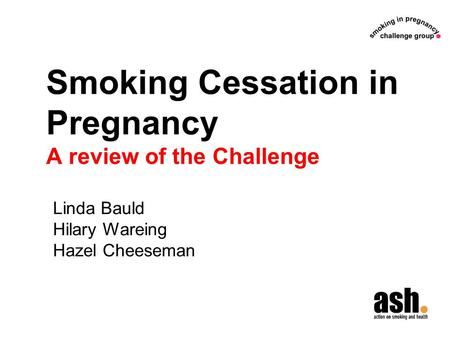 Smoking Cessation in Pregnancy A review of the Challenge Linda Bauld Hilary Wareing Hazel Cheeseman.