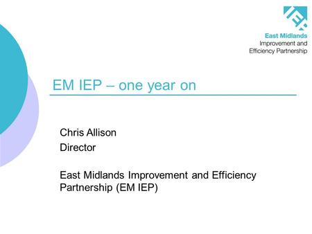 EM IEP – one year on Chris Allison Director East Midlands Improvement and Efficiency Partnership (EM IEP)