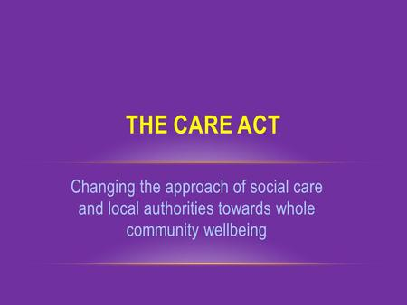 Changing the approach of social care and local authorities towards whole community wellbeing THE CARE ACT.