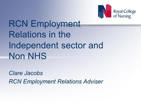 RCN Employment Relations in the Independent sector and Non NHS Clare Jacobs RCN Employment Relations Adviser.