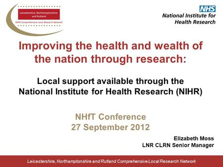 Leicestershire, Northamptonshire and Rutland Comprehensive Local Research Network Improving the health and wealth of the nation through research: Local.