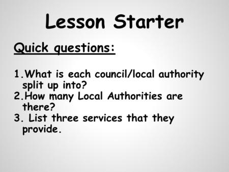 Lesson Starter Quick questions: 1.What is each council/local authority split up into? 2.How many Local Authorities are there? 3. List three services that.