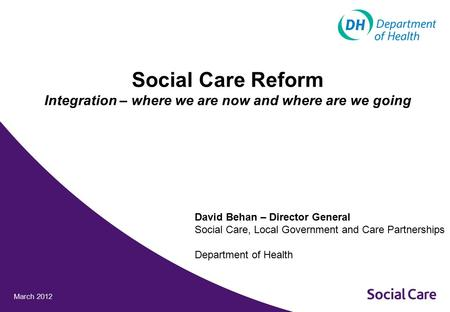March 2012 Social Care Reform Integration – where we are now and where are we going David Behan – Director General Social Care, Local Government and Care.