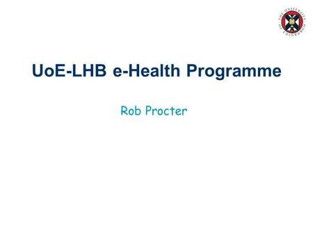 UoE-LHB e-Health Programme Rob Procter. Overview n A multi-disciplinary programme of strategic research: –Information infrastructures –New models for.