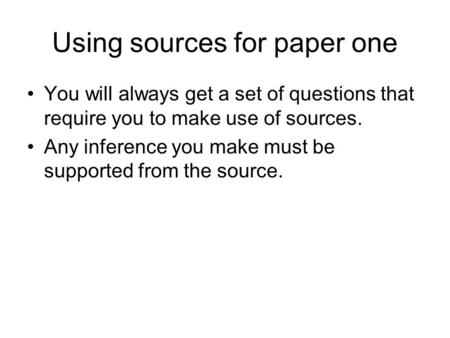 Using sources for paper one You will always get a set of questions that require you to make use of sources. Any inference you make must be supported from.