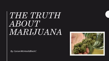 THE TRUTH ABOUT MARIJUANA By: Carson McIntosh/Block C.