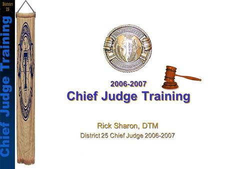 Chief Judges Training Rick Sharon, DTM Chief Judge Training District 25 2006-2007 Chief Judge Training Rick Sharon, DTM District 25 Chief Judge 2006-2007.