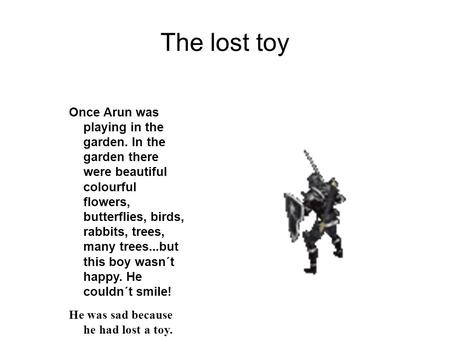 The lost toy Once Arun was playing in the garden. In the garden there were beautiful colourful flowers, butterflies, birds, rabbits, trees, many trees...but.
