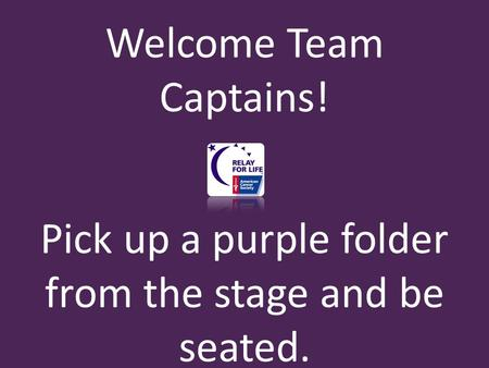 Welcome Team Captains! Pick up a purple folder from the stage and be seated.