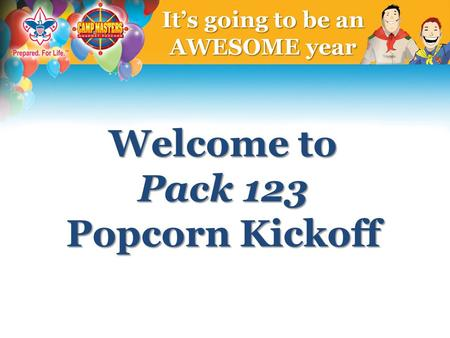 Welcome to Pack 123 Popcorn Kickoff It's going to be an AWESOME year.