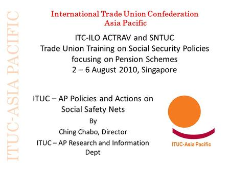 ITUC-ASIA PACIFIC International Trade Union Confederation Asia Pacific ITUC-Asia Pacific ITC-ILO ACTRAV and SNTUC Trade Union Training on Social Security.