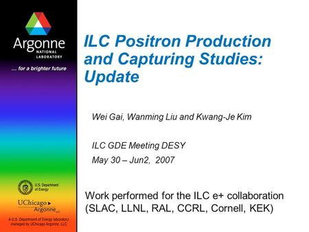 ILC Positron Production and Capturing Studies: Update Wei Gai, Wanming Liu and Kwang-Je Kim ILC GDE Meeting DESY May 30 – Jun2, 2007 Work performed for.