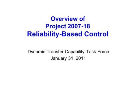 Overview of Project 2007-18 Reliability-Based Control Dynamic Transfer Capability Task Force January 31, 2011.