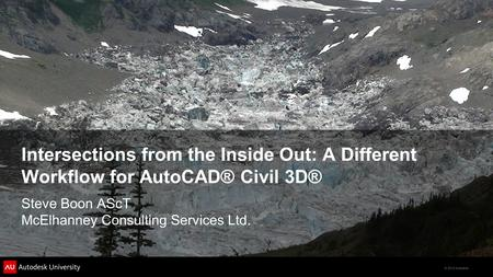 © 2012 Autodesk Intersections from the Inside Out: A Different Workflow for AutoCAD® Civil 3D® Steve Boon AScT McElhanney Consulting Services Ltd.