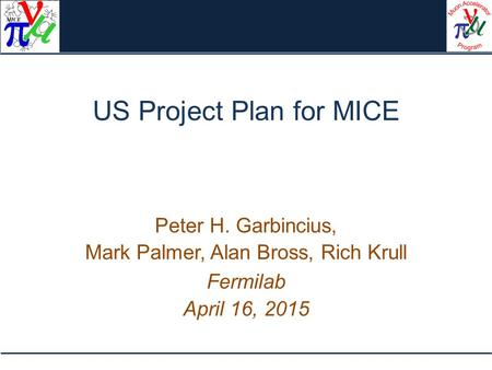 US Project Plan for MICE Peter H. Garbincius, Mark Palmer, Alan Bross, Rich Krull Fermilab April 16, 2015.