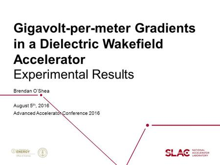 Gigavolt-per-meter Gradients in a Dielectric Wakefield Accelerator Brendan O'Shea August 5 th, 2016 Advanced Accelerator Conference 2016 Experimental Results.