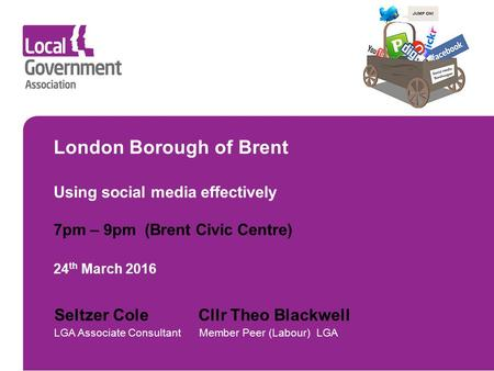 London Borough of Brent Using <strong>social</strong> <strong>media</strong> effectively 7pm – 9pm (Brent Civic Centre) 24 th March 2016 Seltzer Cole Cllr Theo Blackwell LGA Associate Consultant.