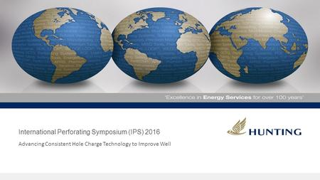 International Perforating Symposium (IPS) 2016 Advancing Consistent Hole Charge Technology to Improve Well.