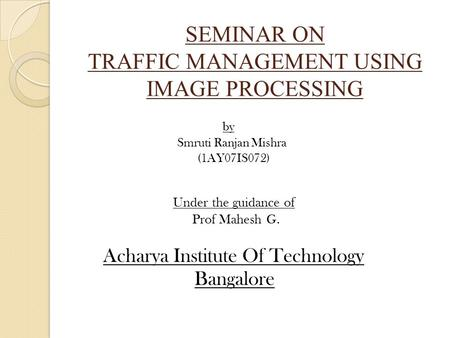 SEMINAR ON TRAFFIC MANAGEMENT USING IMAGE PROCESSING by Smruti Ranjan Mishra (1AY07IS072) Under the guidance of Prof Mahesh G. Acharya Institute Of Technology.