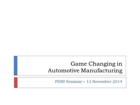Game Changing in Automotive Manufacturing PDBI Seminar – 13 November 2014.