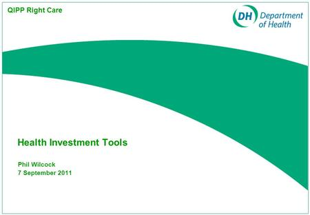 Phil Wilcock 7 September 2011 Health Investment Tools QIPP Right Care.