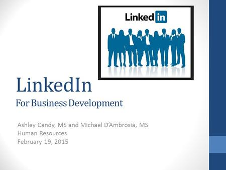 LinkedIn For Business Development Ashley Candy, MS and Michael D'Ambrosia, MS Human Resources February 19, 2015.